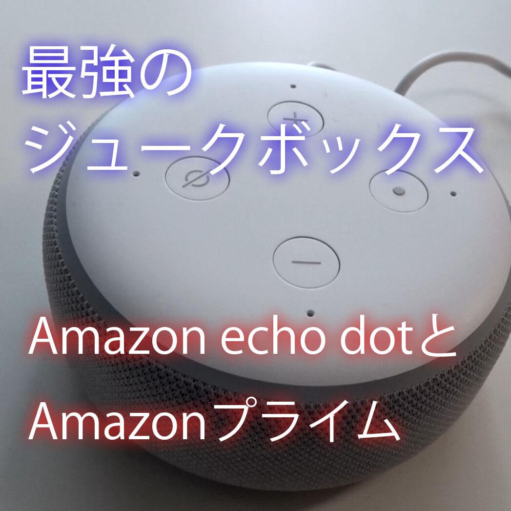 Amazonのスマートスピーカーecho dotでAmazonプライムに入り音楽を聞き放題【最強のジュークボックス】