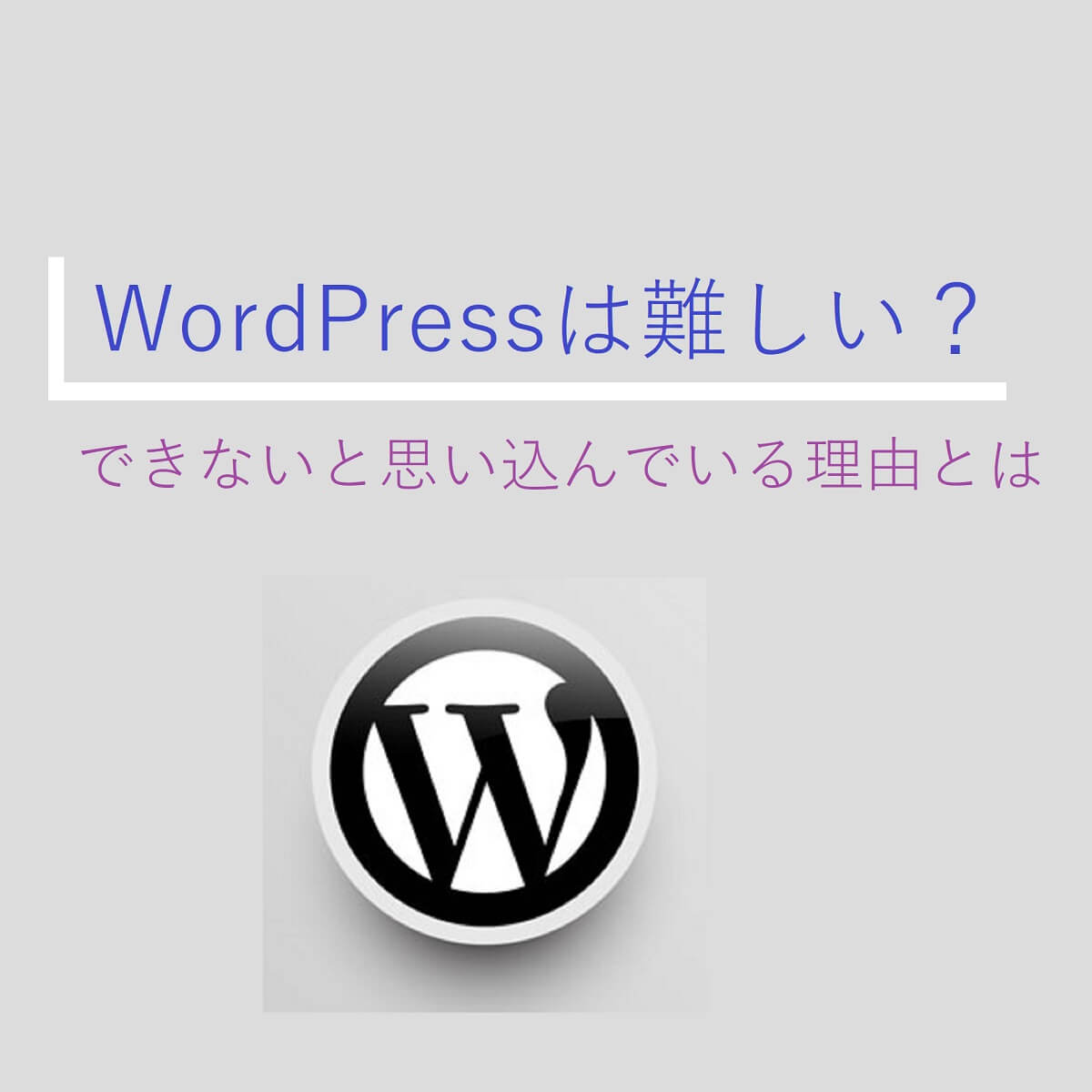 WordPressのロゴ。「WordPressは難しい?できないと思い込んでいる理由とは?」というタイトルが入っている。